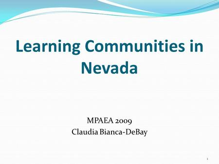 Learning Communities in Nevada MPAEA 2009 Claudia Bianca-DeBay 1.