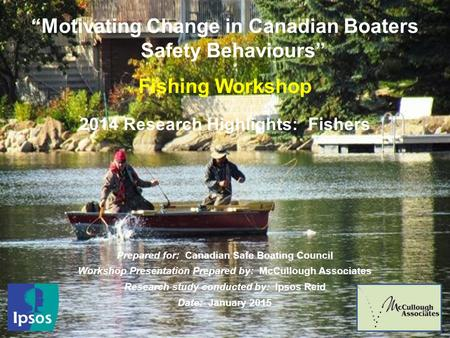 "1 ""Motivating Change in Canadian Boaters Safety Behaviours"" Fishing Workshop 2014 Research Highlights: Fishers Prepared for: Canadian Safe Boating Council."