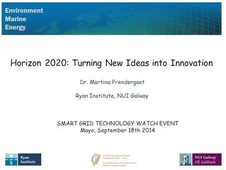 Environment Marine Energy Horizon 2020: Turning New Ideas into Innovation Dr. Martina Prendergast Ryan Institute, NUI Galway SMART GRID TECHNOLOGY WATCH.