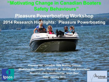 "1 ""Motivating Change in Canadian Boaters Safety Behaviours"" Pleasure Powerboating Workshop 2014 Research Highlights: Pleasure Powerboating Prepared for:"