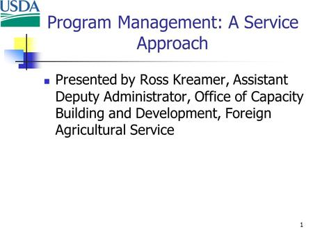 1 Program Management: A Service Approach Presented by Ross Kreamer, Assistant Deputy Administrator, Office of Capacity Building and Development, Foreign.