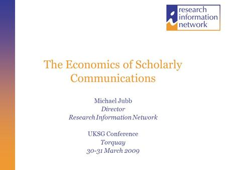 The Economics of Scholarly Communications Michael Jubb Director Research Information Network UKSG Conference Torquay 30-31 March 2009.