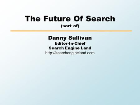 The Future Of Search (sort of) Danny Sullivan Editor-In-Chief Search Engine Land