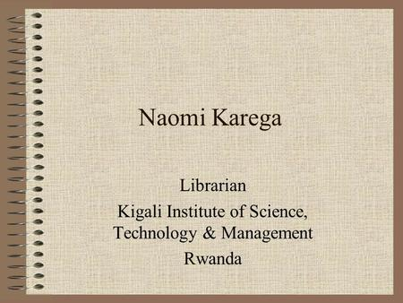 Naomi Karega Librarian Kigali Institute of Science, Technology & Management Rwanda.