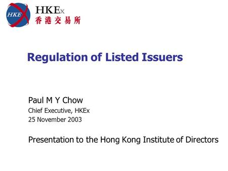 Regulation of Listed Issuers Paul M Y Chow Chief Executive, HKEx 25 November 2003 Presentation to the Hong Kong Institute of Directors.
