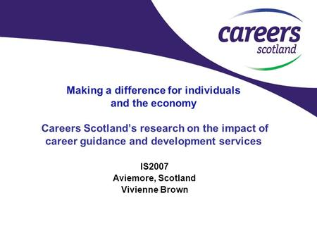 Making a difference for individuals and the economy Careers Scotland's research on the impact of career guidance and development services IS2007 Aviemore,