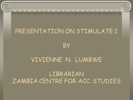 PRESENTATION ON STIMULATE 2 BY VIVIENNE N. LUMBWE LIBRARIAN ZAMBIA CENTRE FOR ACC. STUDIES.