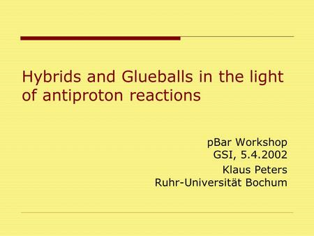Hybrids and Glueballs in the light of antiproton reactions pBar Workshop GSI, 5.4.2002 Klaus Peters Ruhr-Universität Bochum.