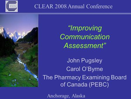 "CLEAR 2008 Annual Conference Anchorage, Alaska ""Improving Communication Assessment"" John Pugsley Carol O'Byrne The Pharmacy Examining Board of Canada (PEBC)"