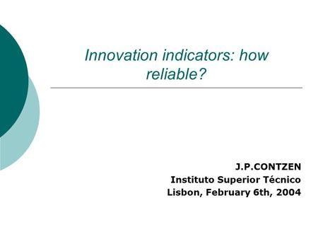 Innovation indicators: how reliable? J.P.CONTZEN Instituto Superior Técnico Lisbon, February 6th, 2004.