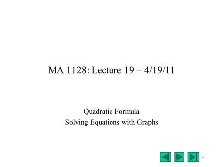 1 MA 1128: Lecture 19 – 4/19/11 Quadratic Formula Solving Equations with Graphs.