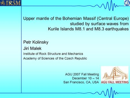 Upper mantle of the Bohemian Massif (Central Europe) studied by surface waves from Kurile Islands M8.1 and M8.3 earthquakes Petr Kolinsky Jiri Malek Institute.
