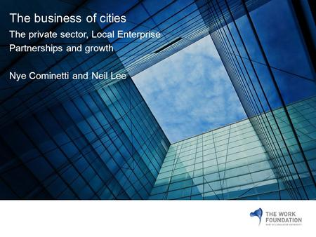 The business of cities The private sector, Local Enterprise Partnerships and growth Nye Cominetti and Neil Lee.