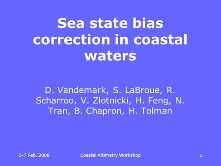 5-7 Feb. 2008 Coastal Altimetry Workshop 11 Sea state bias correction in coastal waters D. Vandemark, S. LaBroue, R. Scharroo, V. Zlotnicki, H. Feng, N.