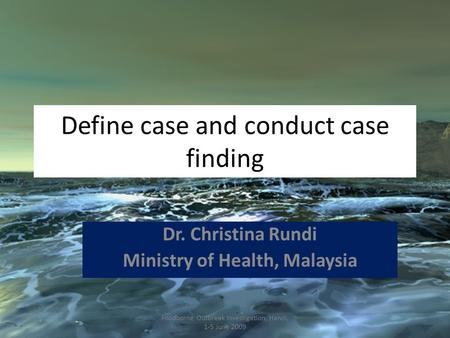 Define case and conduct case finding Dr. Christina Rundi Ministry of Health, Malaysia Foodborne Outbreak Investigation, Hanoi, 1-5 June 2009.