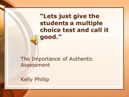 """Lets just give the students a multiple choice test and call it good."" The Importance of Authentic Assessment Kelly Phillip."