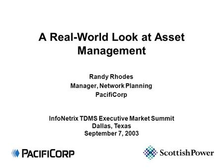 A Real-World Look at Asset Management Randy Rhodes Manager, Network Planning PacifiCorp InfoNetrix TDMS Executive Market Summit Dallas, Texas September.