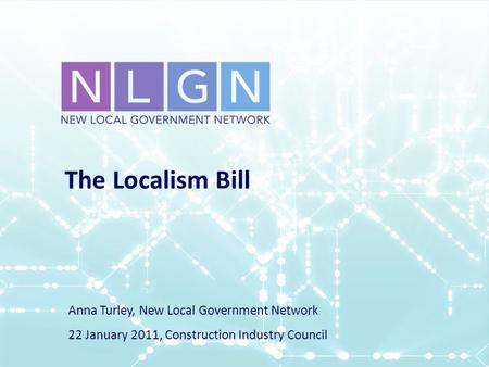 The Localism Bill Anna Turley, New Local Government Network 22 January 2011, Construction Industry Council.