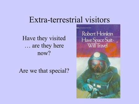Extra-terrestrial visitors Have they visited … are they here now? Are we that special?