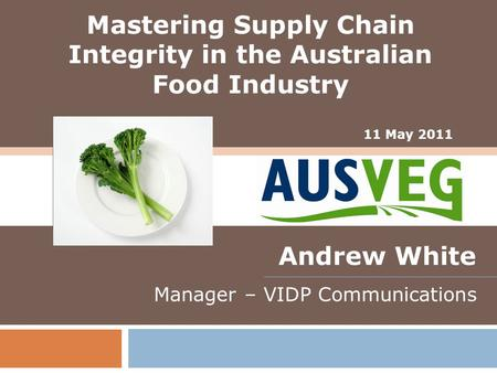 11 May 2011 Andrew White Manager – VIDP Communications Mastering Supply Chain Integrity in the Australian Food Industry.