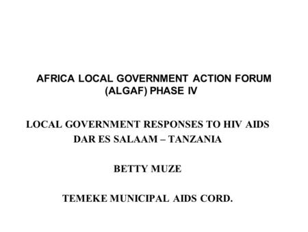 AFRICA LOCAL GOVERNMENT ACTION FORUM (ALGAF) PHASE IV LOCAL GOVERNMENT RESPONSES TO HIV AIDS DAR ES SALAAM – TANZANIA BETTY MUZE TEMEKE MUNICIPAL AIDS.