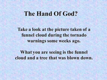 The Hand Of God? Take a look at the picture taken of a funnel cloud during the tornado warnings some weeks ago. What you are seeing is the funnel cloud.