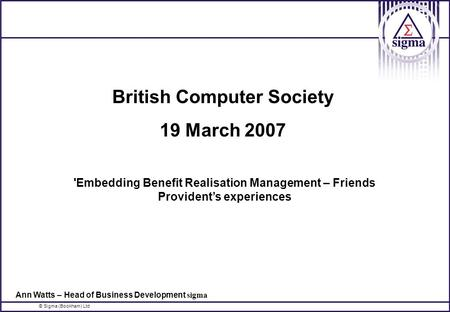 © Sigma (Bookham) Ltd British Computer Society 19 March 2007 'Embedding Benefit Realisation Management – Friends Provident's experiences Ann Watts – Head.