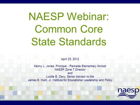 NAESP Webinar: Common Core State Standards April 23, 2012 Kenny L. Jones, Principal - Parkside Elementary School NAESP Zone 7 Director and Lucille E. Davy,