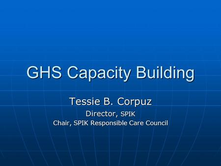 GHS Capacity Building Tessie B. Corpuz Director, SPIK Chair, SPIK Responsible Care Council.