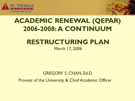 ACADEMIC RENEWAL (QEPAR) 2006-2008: A CONTINUUM RESTRUCTURING PLAN March 17, 2006 GREGORY S. CHAN, Ed.D. Provost of the University & Chief Academic Officer.