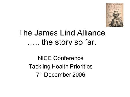 The James Lind Alliance ….. the story so far. NICE Conference Tackling Health Priorities 7 th December 2006.