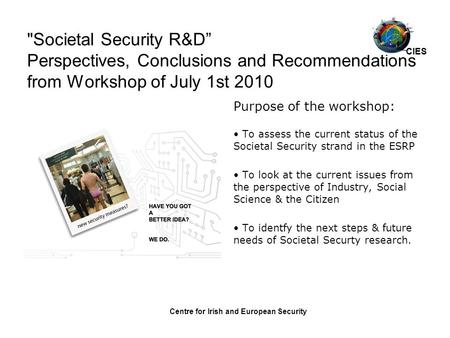 "Centre for Irish and European Security Societal Security R&D"" Perspectives, Conclusions and Recommendations from Workshop of July 1st 2010 Purpose of."