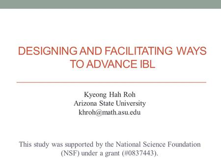 DESIGNING AND FACILITATING WAYS TO ADVANCE IBL This study was supported by the National Science Foundation (NSF) under a grant (#0837443). Kyeong Hah Roh.