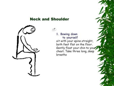 Neck and Shoulder  1. Bowing down to yourself sit with your spine straight, both feet flat on the floor. Gently float your chin to your chest. Take three.