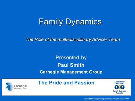 Copyright © Carnegie Management Group. All rights reserved 2009 Family Dynamics The Role of the multi-disciplinary Adviser Team Family Dynamics The Role.