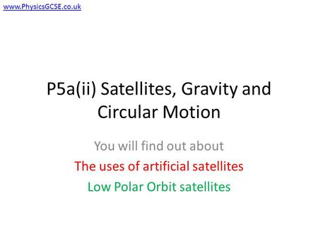 P5a(ii) Satellites, Gravity and Circular Motion You will find out about The uses of artificial satellites Low Polar Orbit satellites www.PhysicsGCSE.co.uk.
