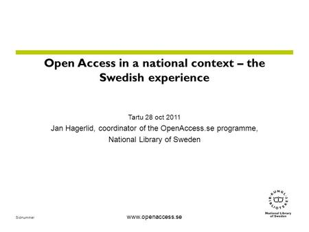 Sidnummer www.openaccess.se Open Access in a national context – the Swedish experience Tartu 28 oct 2011 Jan Hagerlid, coordinator of the OpenAccess.se.