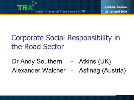 Corporate Social Responsibility in the Road Sector Dr Andy Southern -Atkins (UK) Alexander Walcher -Asfinag (Austria)