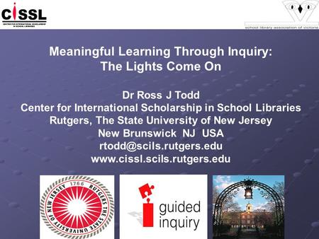 Meaningful Learning Through Inquiry: The Lights Come On Dr Ross J Todd Center for International Scholarship in School Libraries Rutgers, The State University.