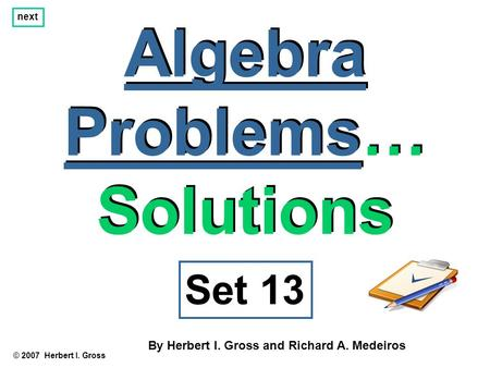 Algebra Problems… Solutions Algebra Problems… Solutions © 2007 Herbert I. Gross Set 13 By Herbert I. Gross and Richard A. Medeiros next.