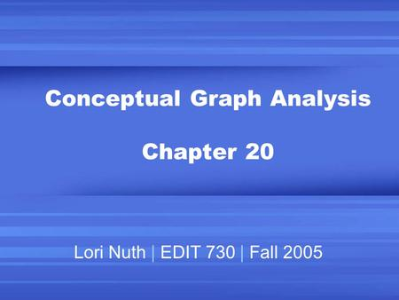 Conceptual Graph Analysis Chapter 20 Lori Nuth | EDIT 730 | Fall 2005.