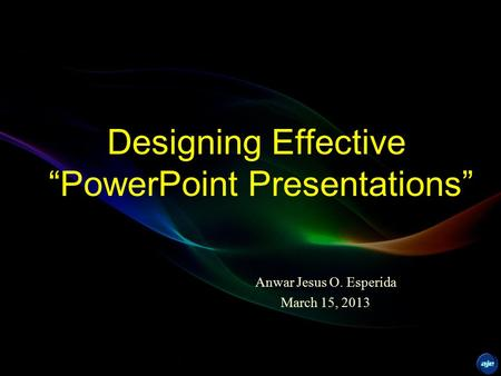 "Designing Effective ""PowerPoint Presentations"" Anwar Jesus O. Esperida March 15, 2013."
