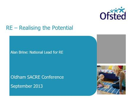 RE – Realising the Potential Alan Brine: National Lead for RE Oldham SACRE Conference September 2013.