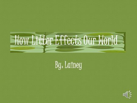 By: Lainey How Litter Effects Our World The Problem With Littering  It effects:  The community  Animals  People  Environment  How:  Shows that.