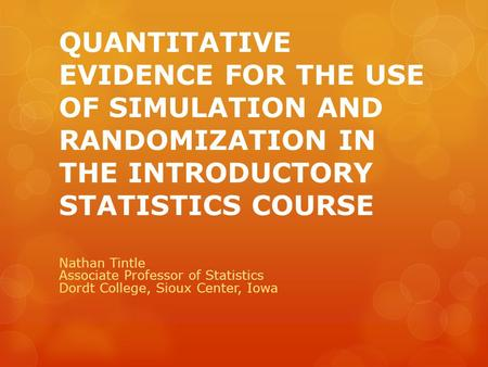 QUANTITATIVE EVIDENCE FOR THE USE OF SIMULATION AND RANDOMIZATION IN THE INTRODUCTORY STATISTICS COURSE Nathan Tintle Associate Professor of Statistics.