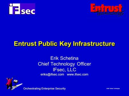  1997 Entrust Technologies Orchestrating Enterprise Security Entrust Public Key Infrastructure Erik Schetina Chief Technology Officer IFsec, LLC