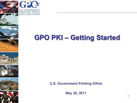1 GPO PKI – Getting Started U.S. Government Printing Office May 20, 2011.