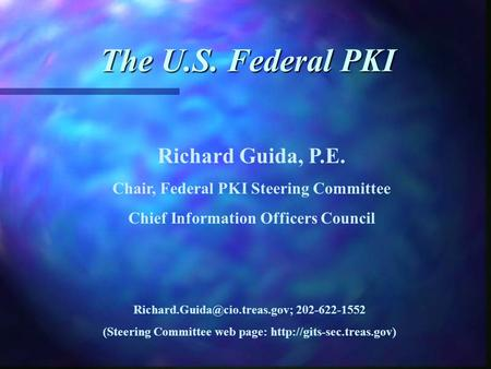 The U.S. Federal PKI Richard Guida, P.E. Chair, Federal PKI Steering Committee Chief Information Officers Council 202-622-1552.