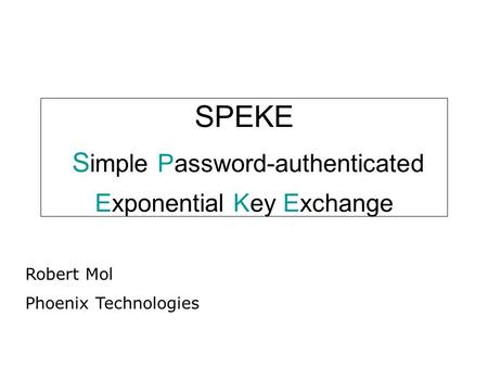 SPEKE S imple Password-authenticated Exponential Key Exchange Robert Mol Phoenix Technologies.