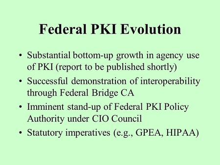 Federal PKI Evolution Substantial bottom-up growth in agency use of PKI (report to be published shortly)Substantial bottom-up growth in agency use of PKI.